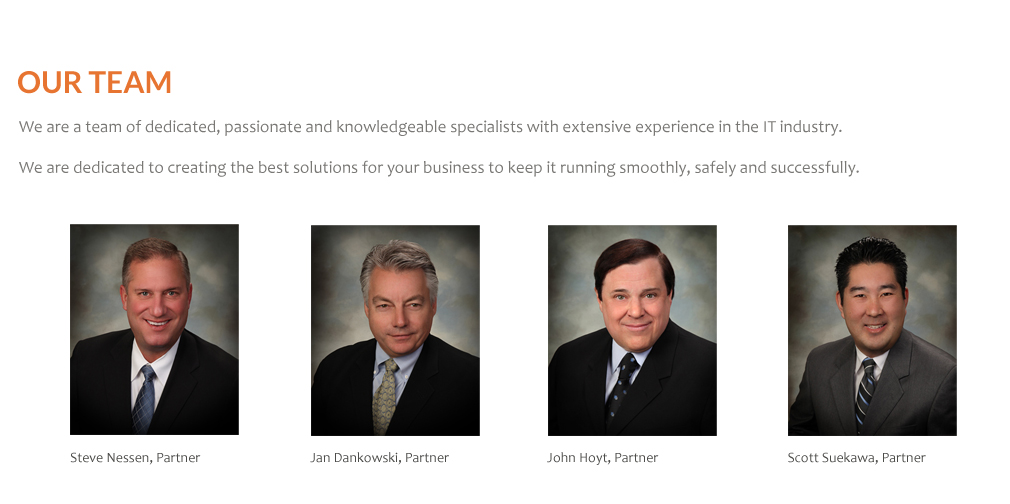 Our Team: Steve Nessen, Jan Dankowski, John Hoyt, Scott Suekawa.  We are a team of dedicated, passionate and knowlegeable specialists with extensive experience in the IT industry.  We are dedicated to creating the best solutions for your business to keep it running smoothly, safely and successfully.
